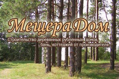 МещераДом - строительство рубленных домов, бань коттеджей, продажа пиломатериалов от производителя